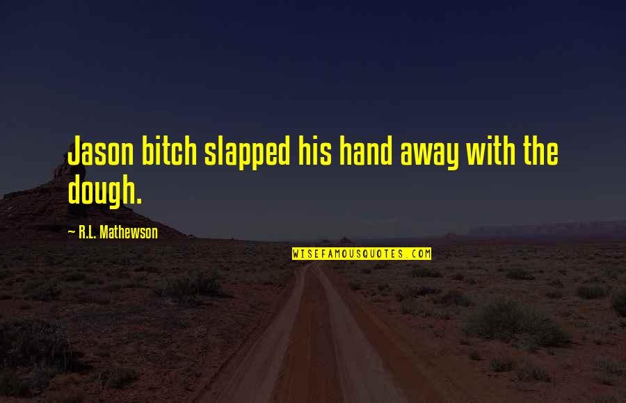 Mathewson Quotes By R.L. Mathewson: Jason bitch slapped his hand away with the