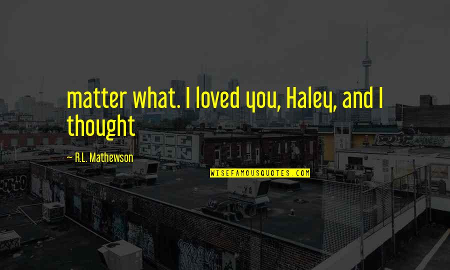 Mathewson Quotes By R.L. Mathewson: matter what. I loved you, Haley, and I