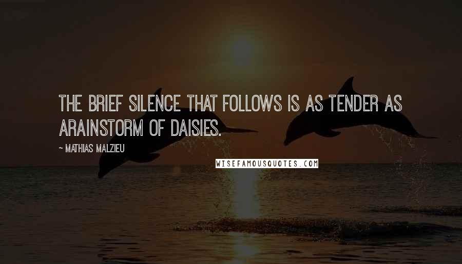 Mathias Malzieu quotes: The brief silence that follows is as tender as arainstorm of daisies.