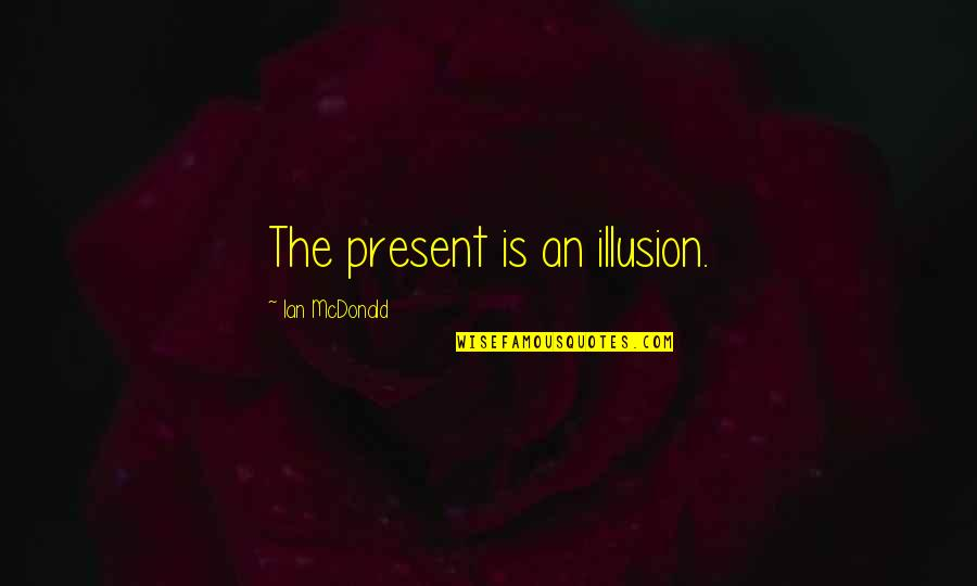 Mathieu Orfila Quotes By Ian McDonald: The present is an illusion.