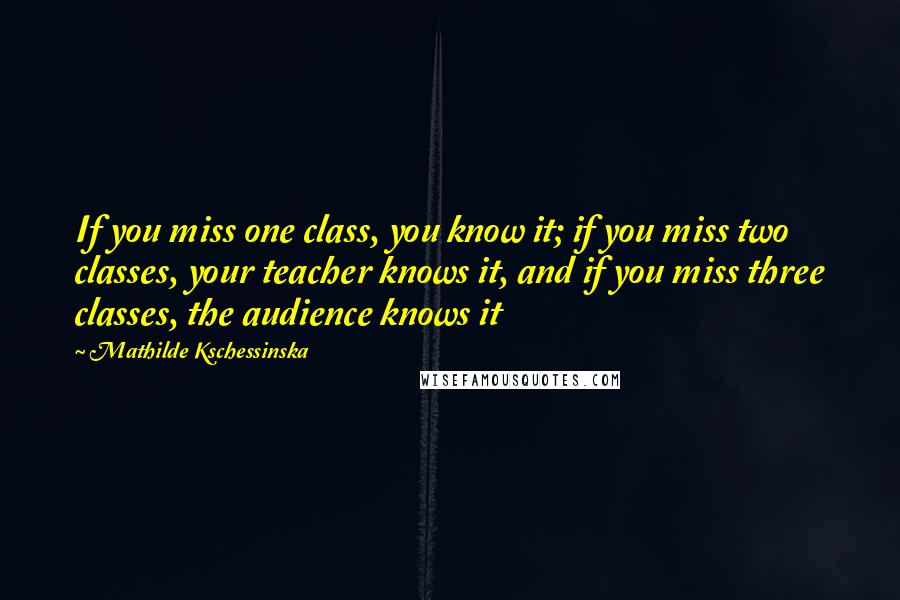 Mathilde Kschessinska quotes: If you miss one class, you know it; if you miss two classes, your teacher knows it, and if you miss three classes, the audience knows it