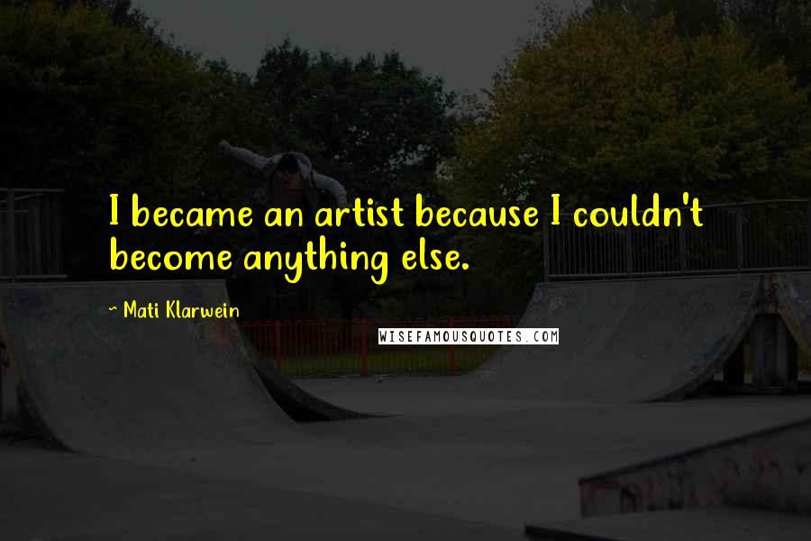 Mati Klarwein quotes: I became an artist because I couldn't become anything else.