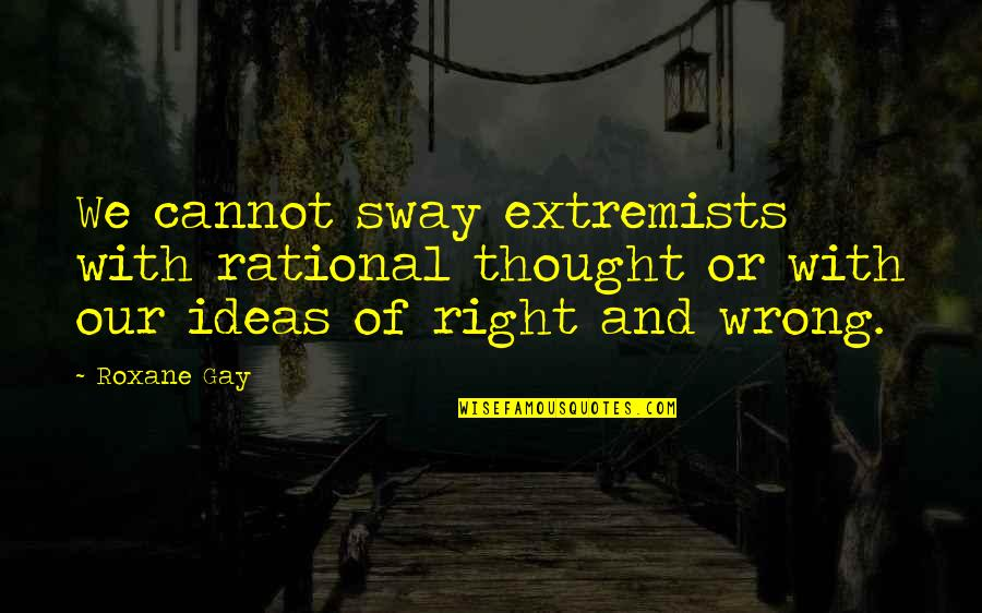 Matinong Lalaki Quotes By Roxane Gay: We cannot sway extremists with rational thought or