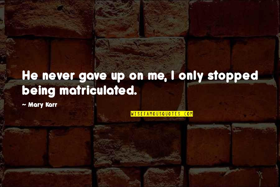 Matriculated Quotes By Mary Karr: He never gave up on me, I only