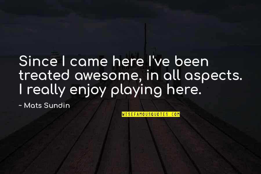 Mats Sundin Quotes By Mats Sundin: Since I came here I've been treated awesome,