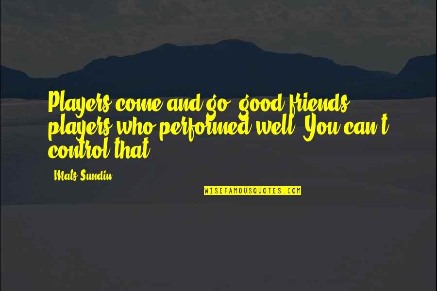 Mats Sundin Quotes By Mats Sundin: Players come and go, good friends, players who