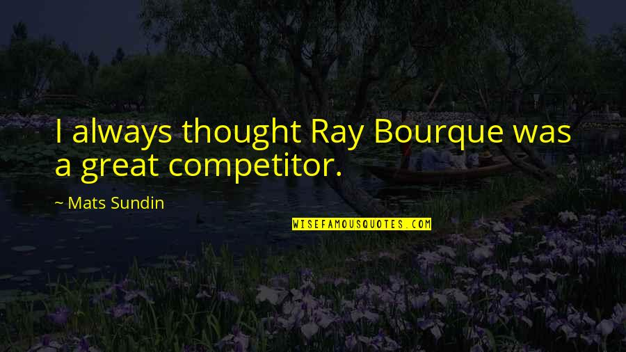 Mats Sundin Quotes By Mats Sundin: I always thought Ray Bourque was a great