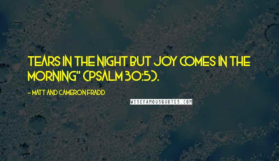 "Matt And Cameron Fradd quotes: Tears in the night but joy comes in the morning"" (Psalm 30:5)."