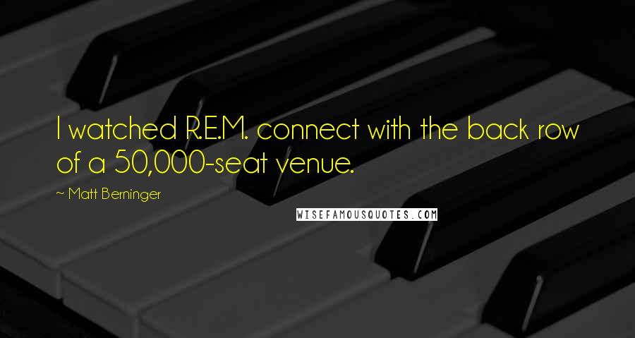 Matt Berninger quotes: I watched R.E.M. connect with the back row of a 50,000-seat venue.