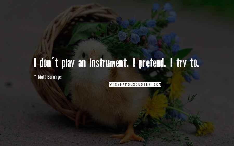 Matt Berninger quotes: I don't play an instrument. I pretend. I try to.
