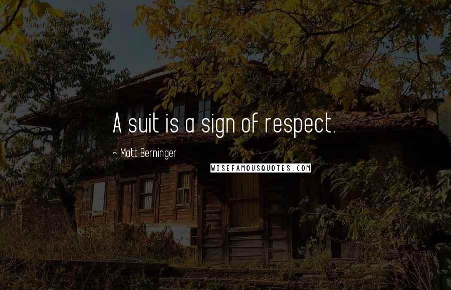 Matt Berninger quotes: A suit is a sign of respect.