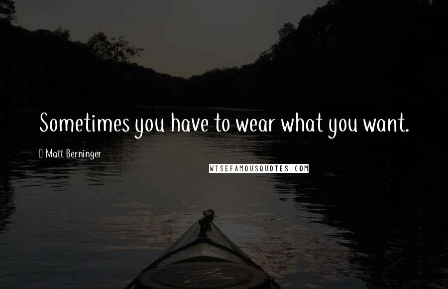 Matt Berninger quotes: Sometimes you have to wear what you want.