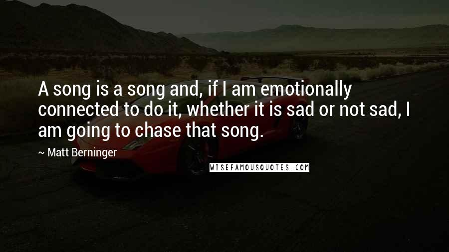 Matt Berninger quotes: A song is a song and, if I am emotionally connected to do it, whether it is sad or not sad, I am going to chase that song.
