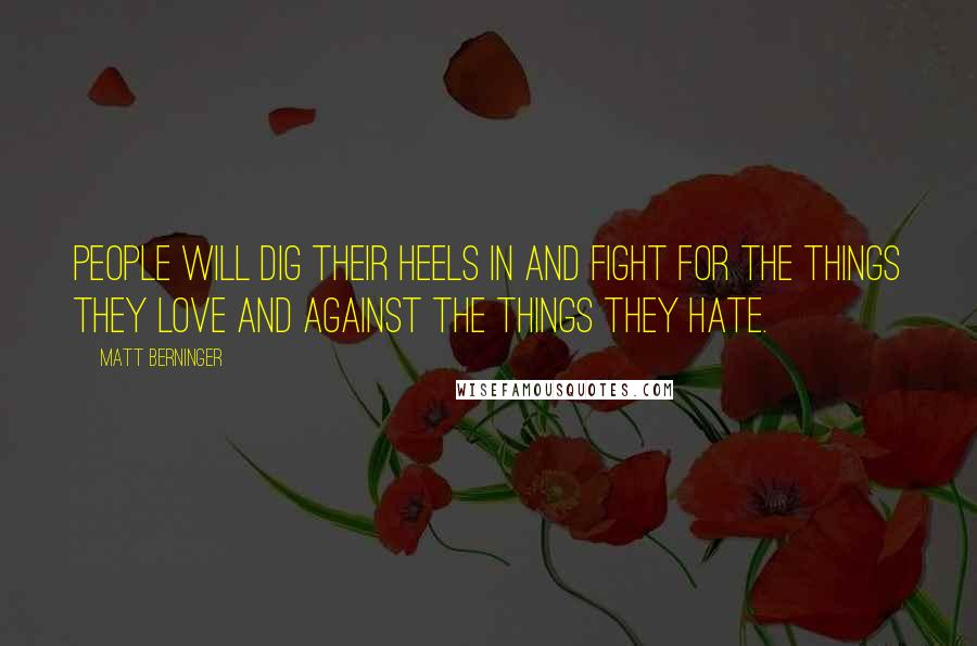 Matt Berninger quotes: People will dig their heels in and fight for the things they love and against the things they hate.