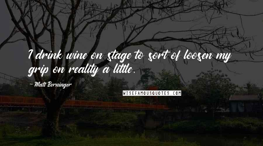 Matt Berninger quotes: I drink wine on stage to sort of loosen my grip on reality a little.