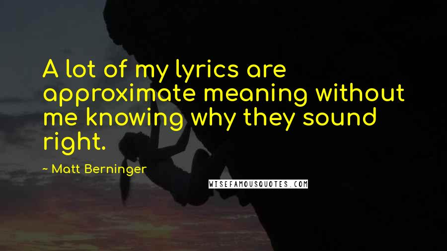 Matt Berninger quotes: A lot of my lyrics are approximate meaning without me knowing why they sound right.