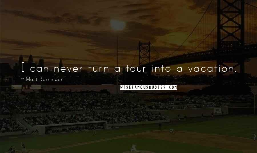 Matt Berninger quotes: I can never turn a tour into a vacation.
