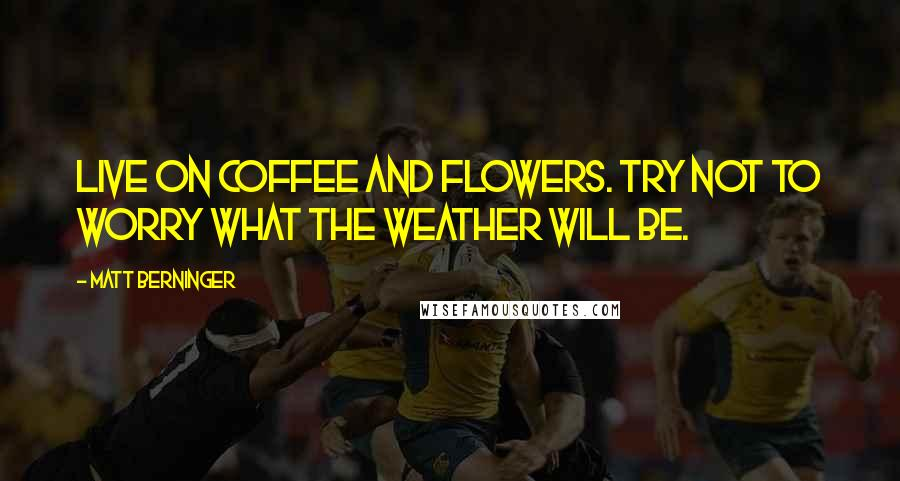 Matt Berninger quotes: Live on coffee and flowers. Try not to worry what the weather will be.