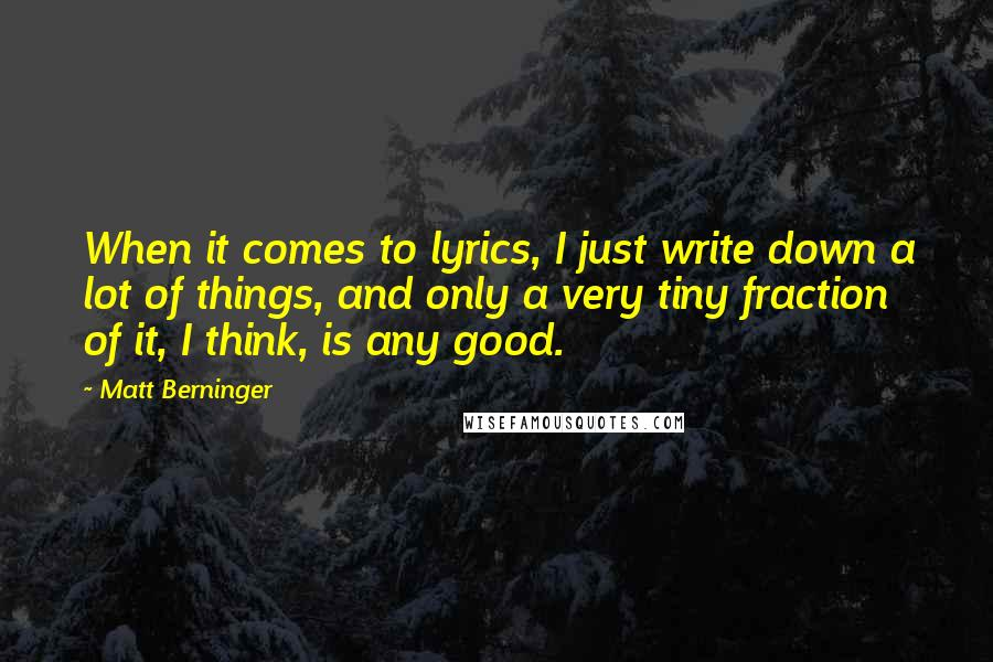 Matt Berninger quotes: When it comes to lyrics, I just write down a lot of things, and only a very tiny fraction of it, I think, is any good.
