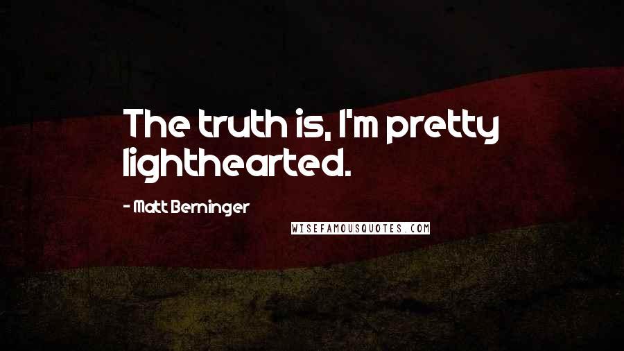 Matt Berninger quotes: The truth is, I'm pretty lighthearted.