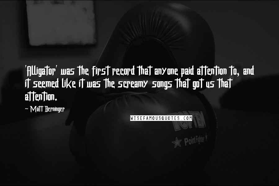 Matt Berninger quotes: 'Alligator' was the first record that anyone paid attention to, and it seemed like it was the screamy songs that got us that attention.