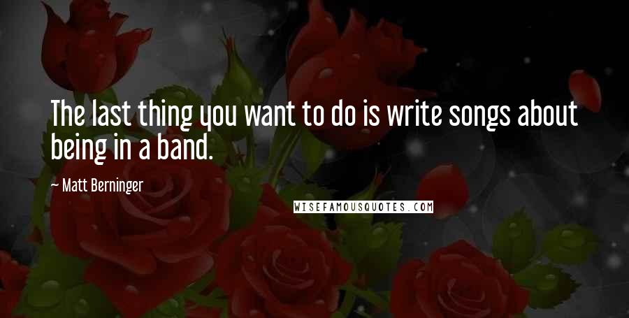Matt Berninger quotes: The last thing you want to do is write songs about being in a band.
