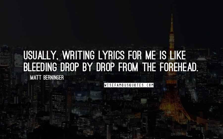 Matt Berninger quotes: Usually, writing lyrics for me is like bleeding drop by drop from the forehead.