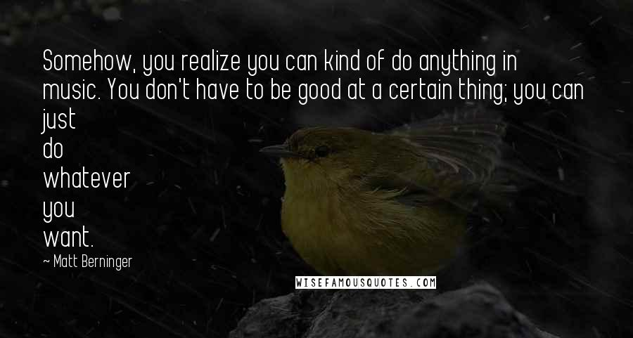 Matt Berninger quotes: Somehow, you realize you can kind of do anything in music. You don't have to be good at a certain thing; you can just do whatever you want.