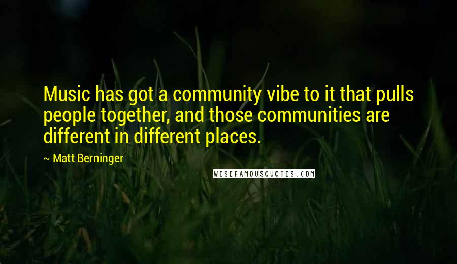 Matt Berninger quotes: Music has got a community vibe to it that pulls people together, and those communities are different in different places.