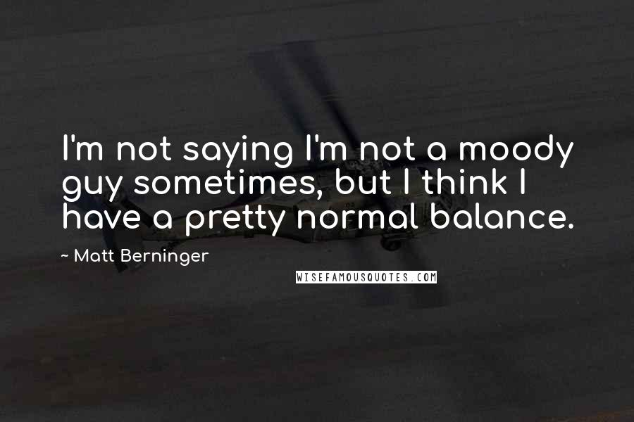 Matt Berninger quotes: I'm not saying I'm not a moody guy sometimes, but I think I have a pretty normal balance.