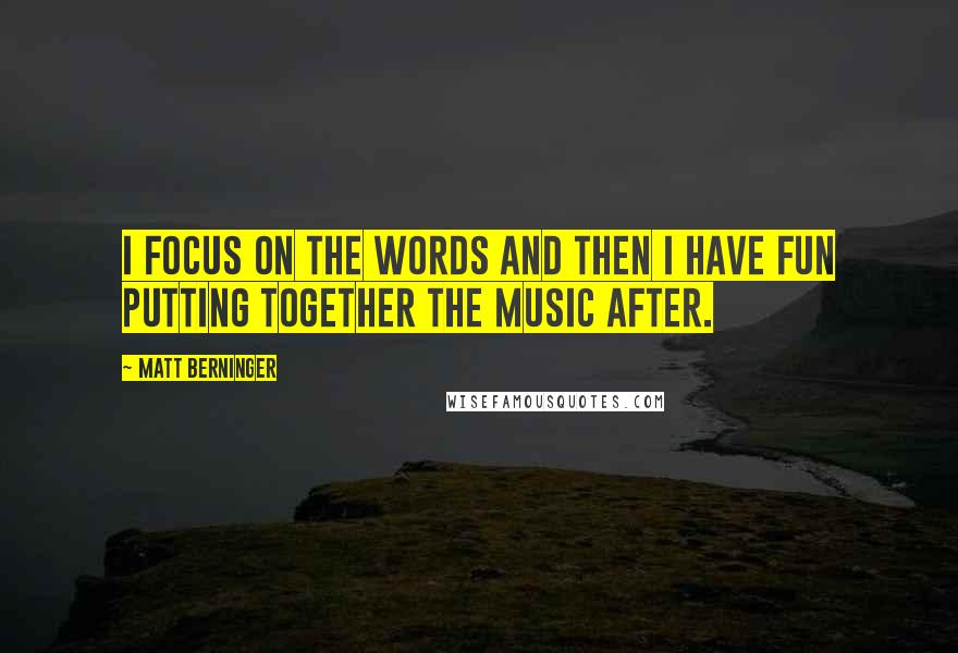 Matt Berninger quotes: I focus on the words and then I have fun putting together the music after.