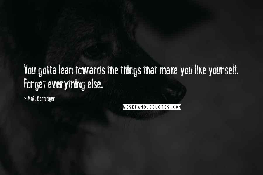 Matt Berninger quotes: You gotta lean towards the things that make you like yourself. Forget everything else.