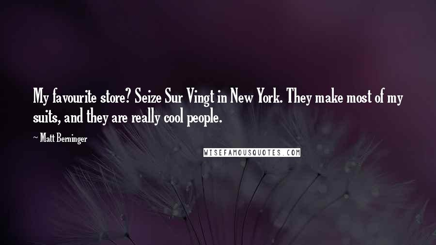 Matt Berninger quotes: My favourite store? Seize Sur Vingt in New York. They make most of my suits, and they are really cool people.