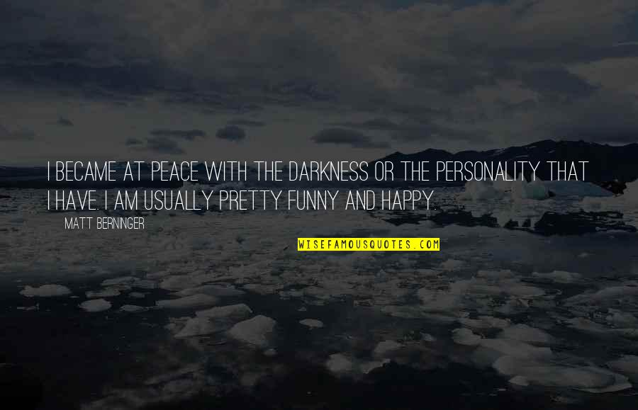 Matt Berninger Quotes By Matt Berninger: I became at peace with the darkness or