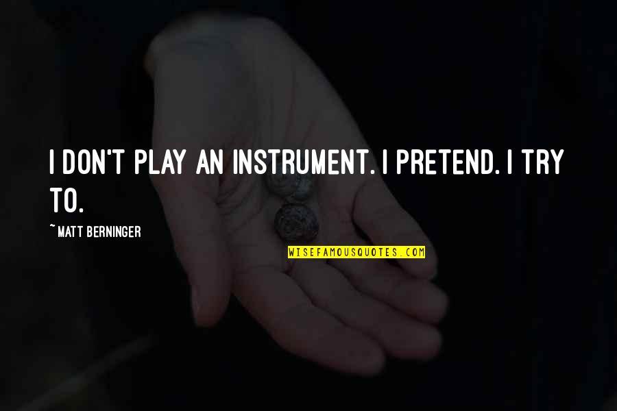 Matt Berninger Quotes By Matt Berninger: I don't play an instrument. I pretend. I