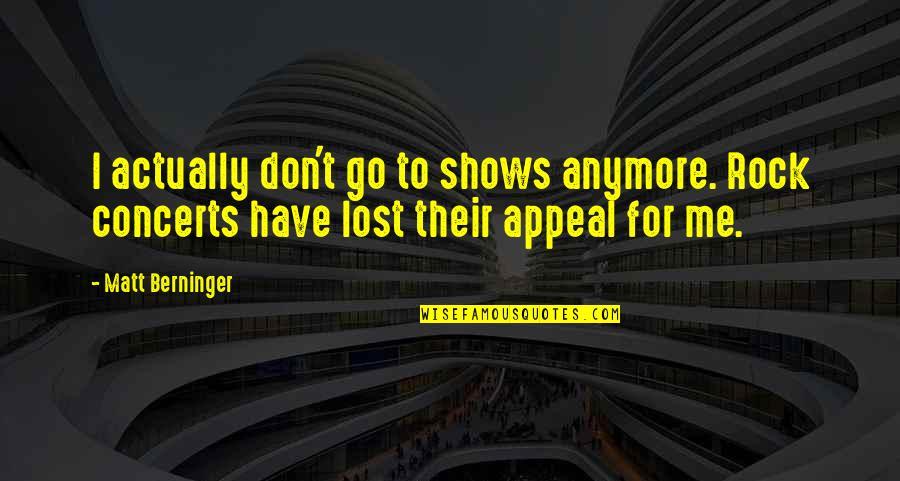 Matt Berninger Quotes By Matt Berninger: I actually don't go to shows anymore. Rock