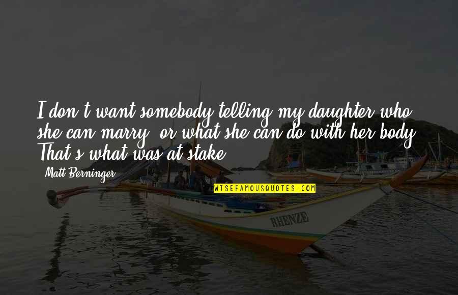Matt Berninger Quotes By Matt Berninger: I don't want somebody telling my daughter who