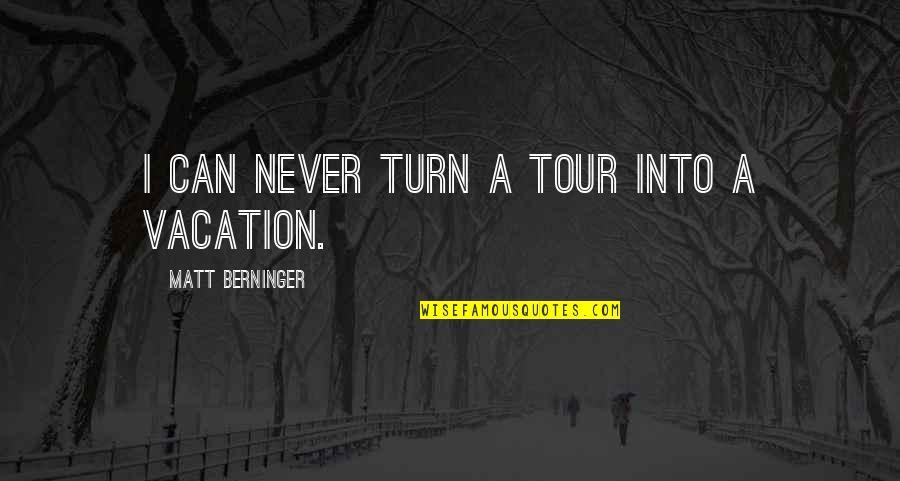 Matt Berninger Quotes By Matt Berninger: I can never turn a tour into a
