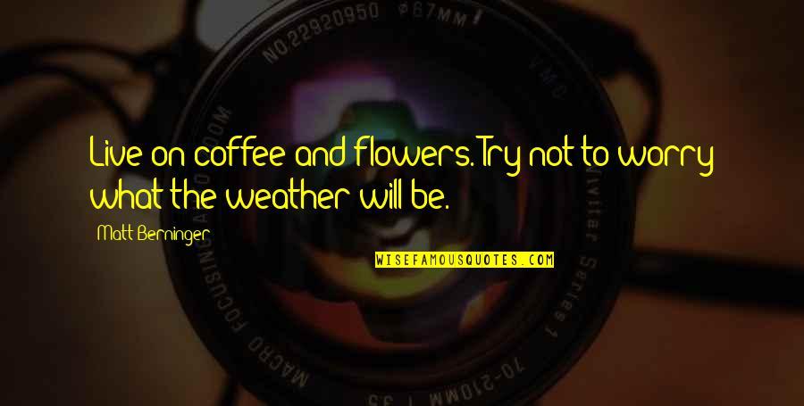 Matt Berninger Quotes By Matt Berninger: Live on coffee and flowers. Try not to