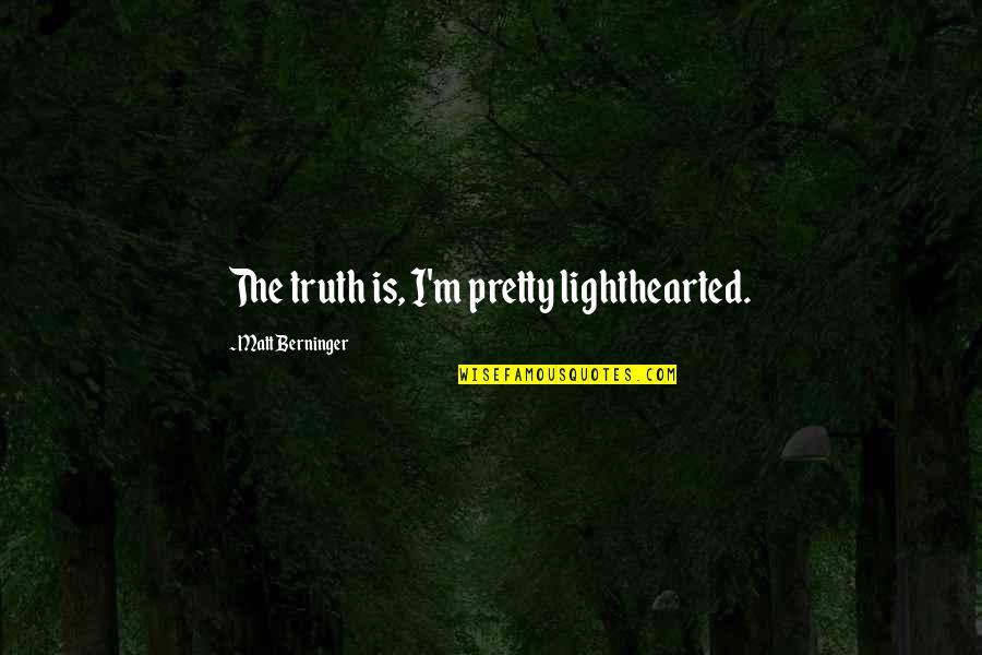 Matt Berninger Quotes By Matt Berninger: The truth is, I'm pretty lighthearted.