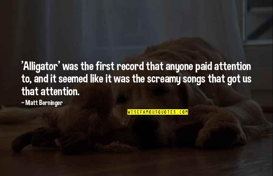 Matt Berninger Quotes By Matt Berninger: 'Alligator' was the first record that anyone paid