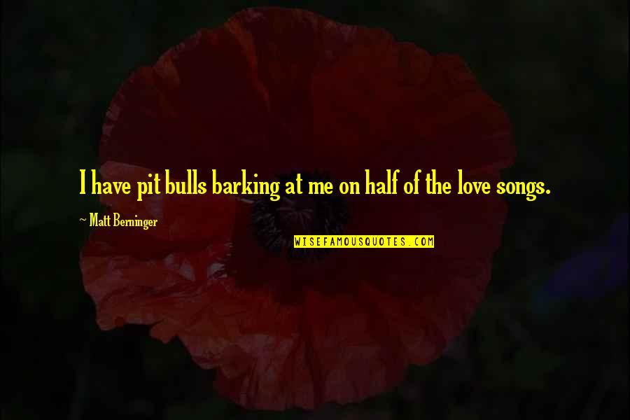 Matt Berninger Quotes By Matt Berninger: I have pit bulls barking at me on