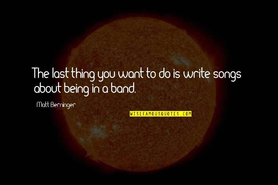 Matt Berninger Quotes By Matt Berninger: The last thing you want to do is