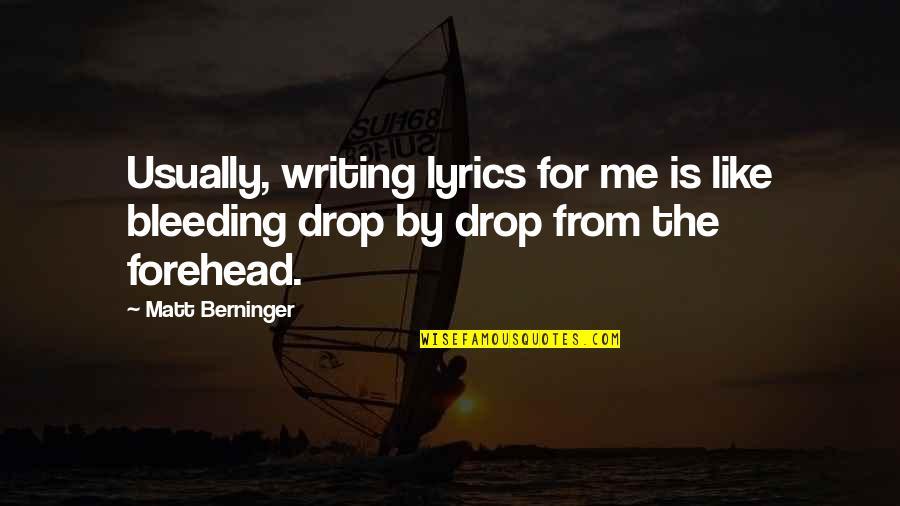 Matt Berninger Quotes By Matt Berninger: Usually, writing lyrics for me is like bleeding