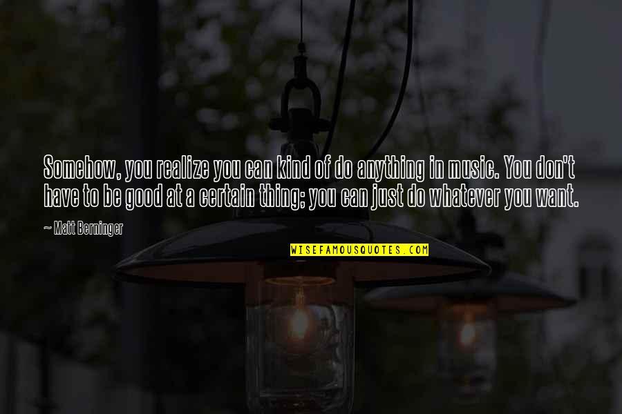 Matt Berninger Quotes By Matt Berninger: Somehow, you realize you can kind of do