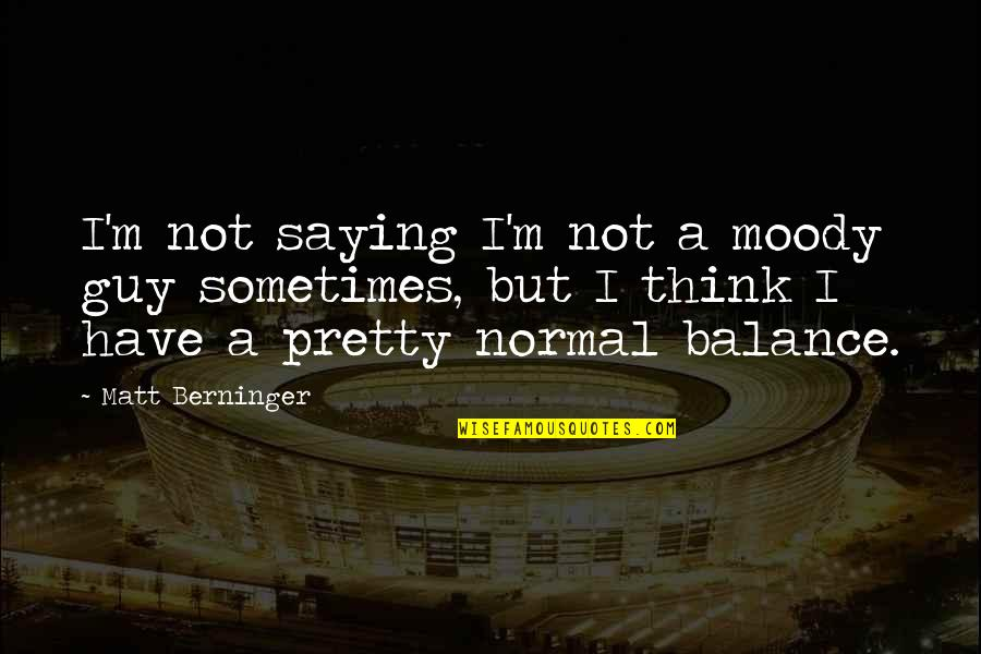 Matt Berninger Quotes By Matt Berninger: I'm not saying I'm not a moody guy