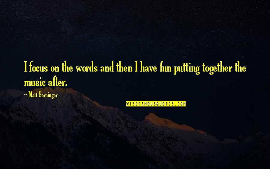 Matt Berninger Quotes By Matt Berninger: I focus on the words and then I