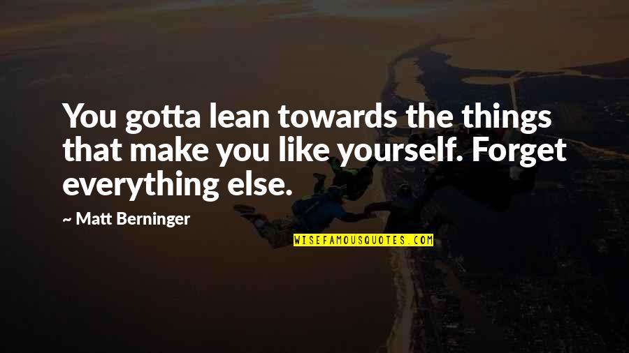Matt Berninger Quotes By Matt Berninger: You gotta lean towards the things that make