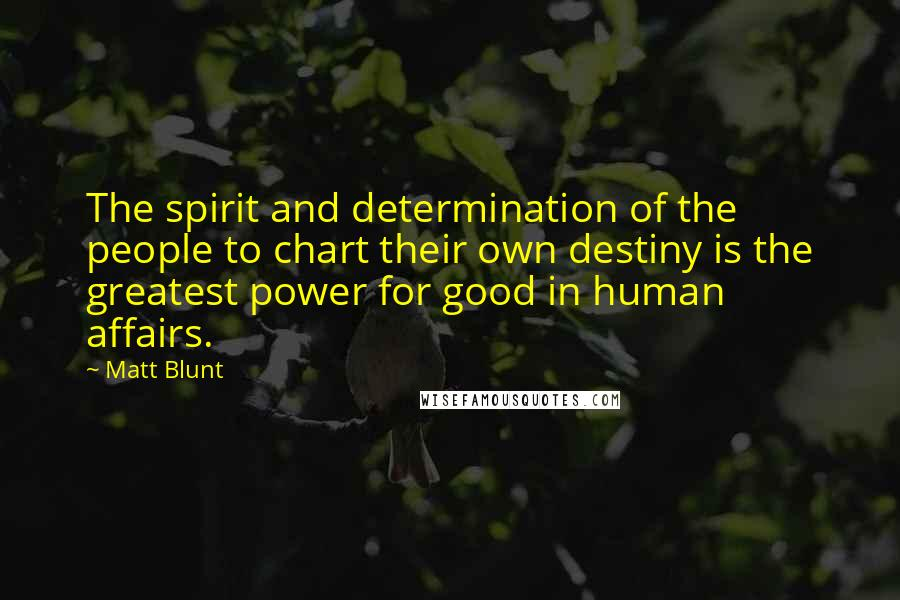 Matt Blunt quotes: The spirit and determination of the people to chart their own destiny is the greatest power for good in human affairs.