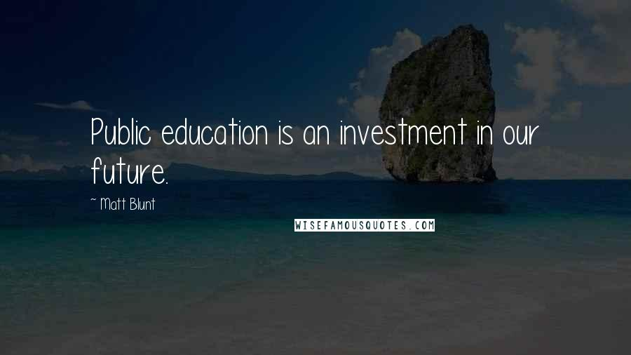 Matt Blunt quotes: Public education is an investment in our future.